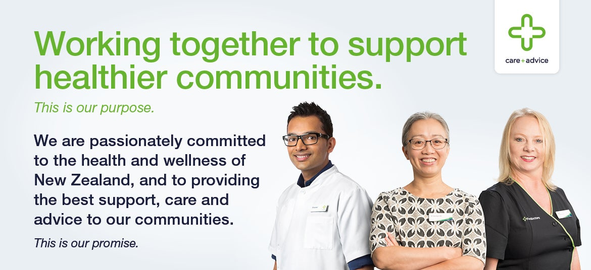 Working together to support healthier communities. | This is our purpose. | We are passionately committed to the health and wellness of New Zealand, and to providing the best support, care and advice to our communities. | This is our promise.